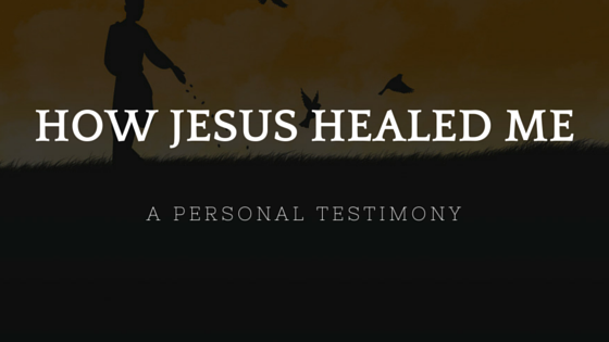 How Jesus Healed Me (A Personal Testimony)